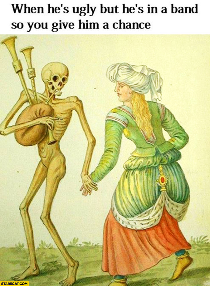 When he's ugly but he's in a band so you give him a chance skeleton