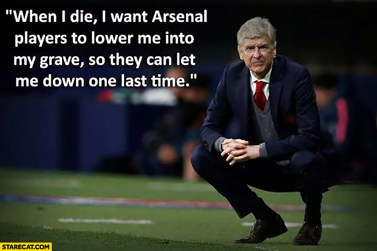 When I die I want Arsenal players to lower me into my grave so they can let me down one last time Arsene Wenger Arsenal