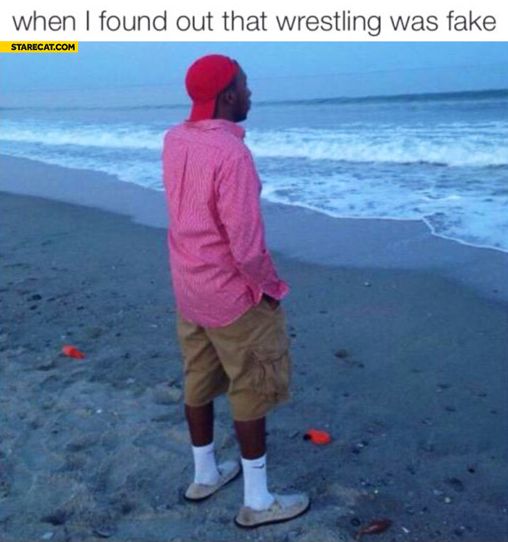 When I found out that wrestling was fake staring at the sea