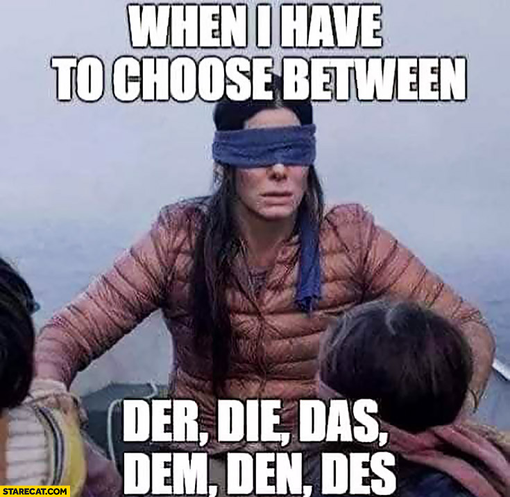 When I have to choose between der, die, das, dem, den, des blindfolded