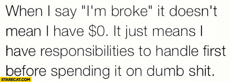 When I say I'm broke it doesn't mean I have $0 dollars, it just means I have responsibilities to handle first before spending it on dumb shit