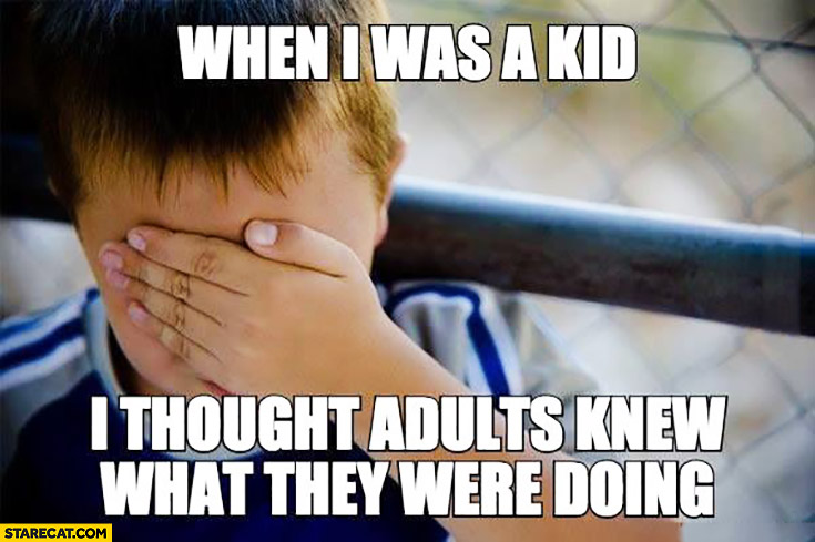 When I was a kid I though adults knew what they were doing