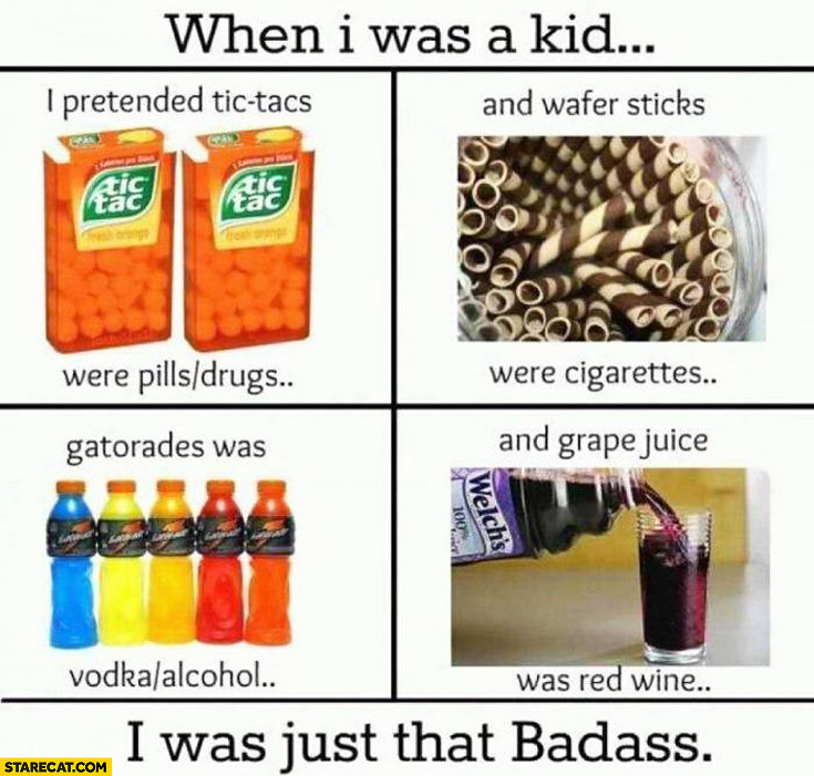 When I was a kid tic-tac's were drugs, wafer sticks were cigarettes, gatorade was vodka, grape juice was red wine. I was just that badass