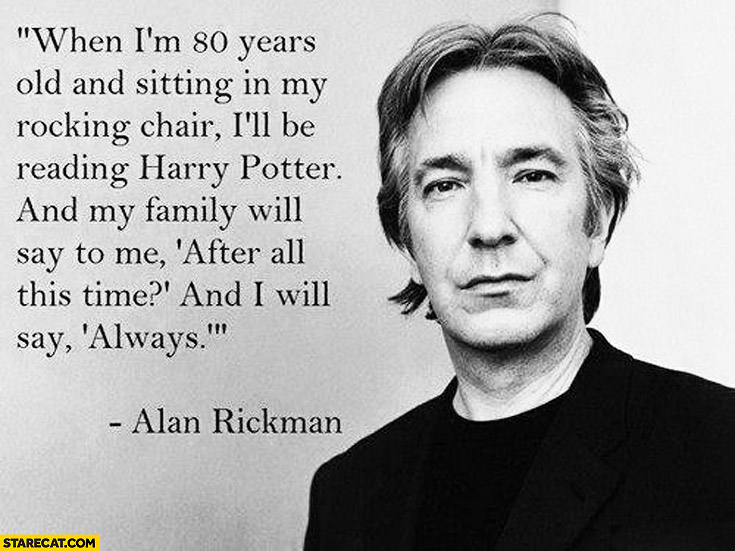 When I'm 80 years old and sitting in my rocking chair I'll be reading Harry Potter after all this time and I will say always Alan Rickman