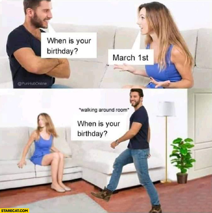 When is your birthday? March 1st, walking around room then asks again