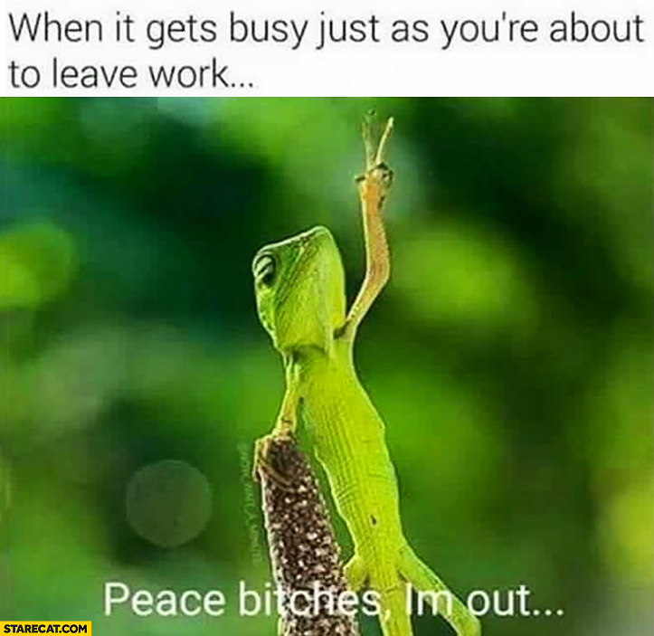 When it gets busy just as you're about to leave work – peace bitches, I'm out
