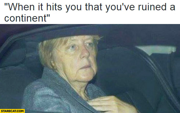 When it hits you that you've ruined a continent Angela Merkel