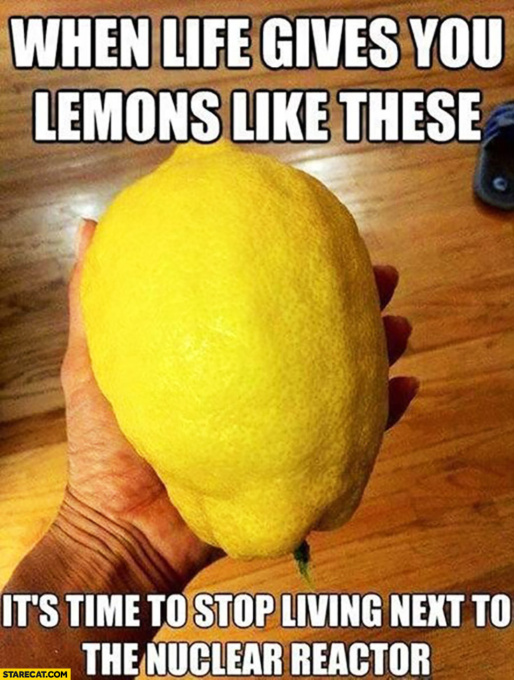 When life gives you lemons like these it's time to stop living next to the nuclear reactor