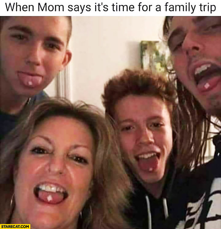 When mom says it's time for a family trip taking drugs