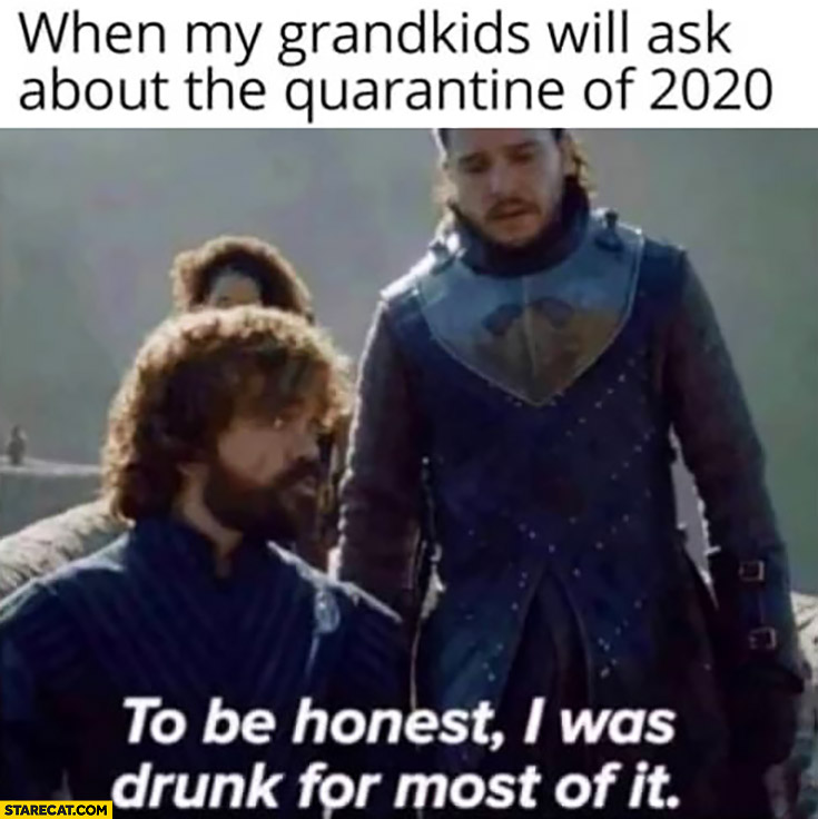 When my grandkids ask about the quarantine of 2020: to be honest I was drunk for most of it Game of Thrones