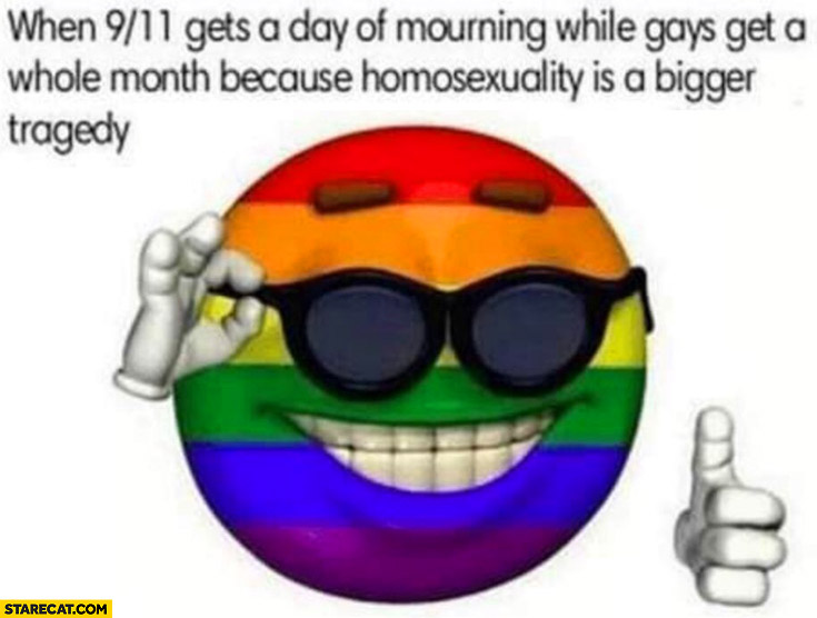 When nine eleven gets a day of mouring while gays get a whole month because homosexuality is a bigger tragedy pride month
