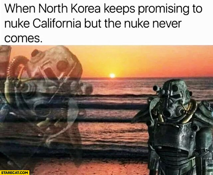 When North Korea keeps promising to nuke California but the nuke never comes. Sad fallout man