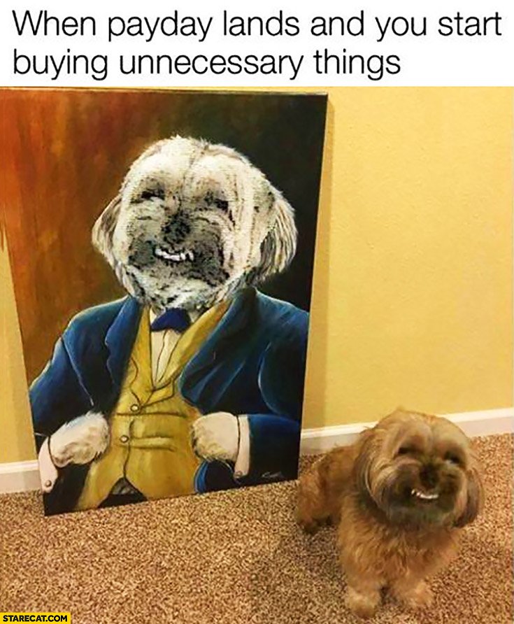 When payday lands and you start buying unnecessary things happy dog painting