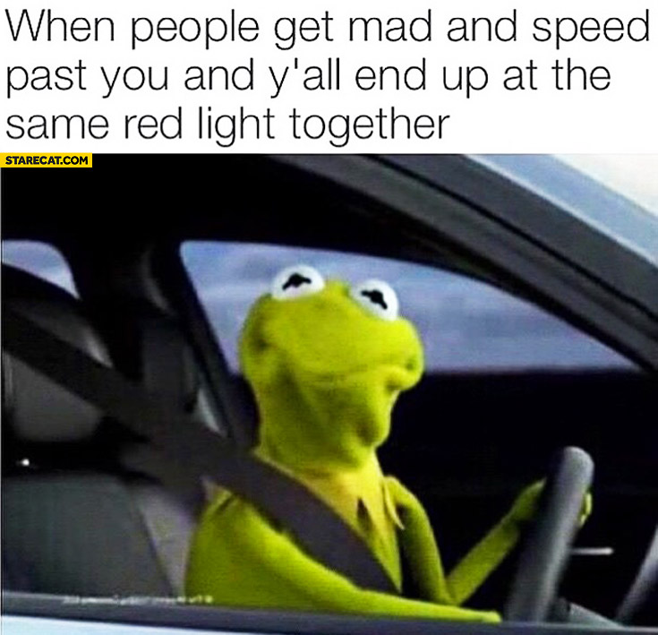 When people get mad and speed past you and you end up at the same red light together Kermit the frog