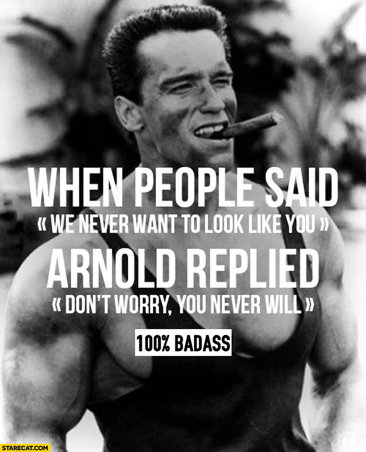 When people said we never want to look like you Arnold replied don't worry you never will