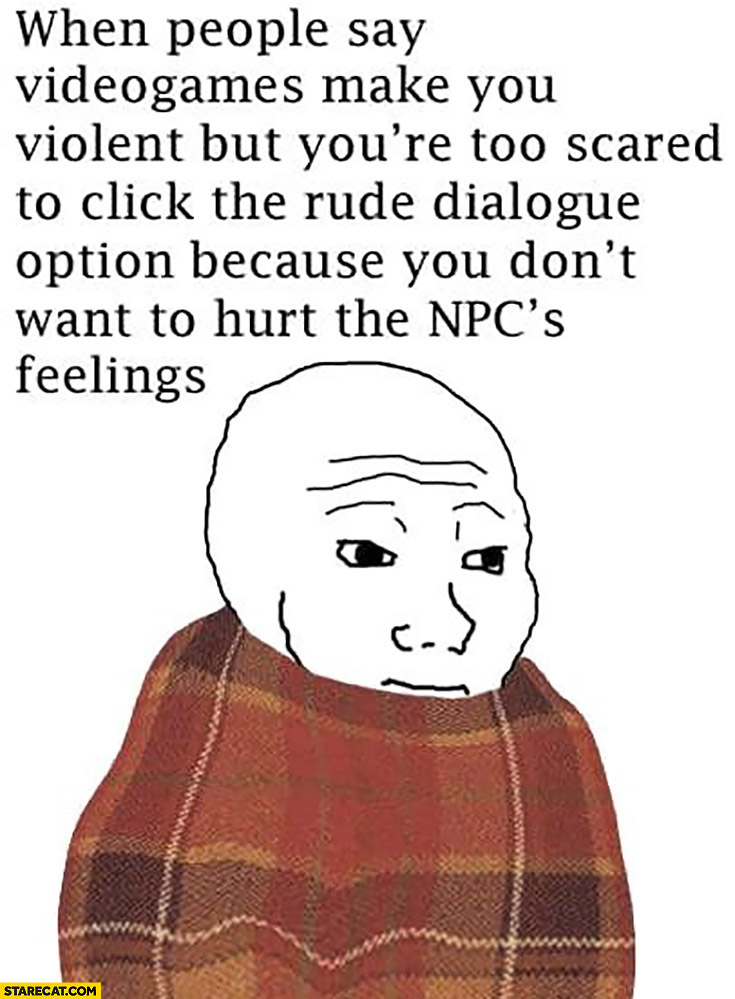 When people say videogames make you violent but you're too scared to click the rude dialogue option because you don't want to hurt the NPC's feeling