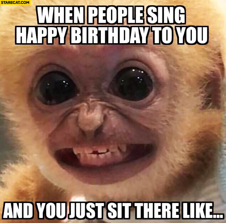 When people sing happy birthday to you and you just sit there like happy monkey