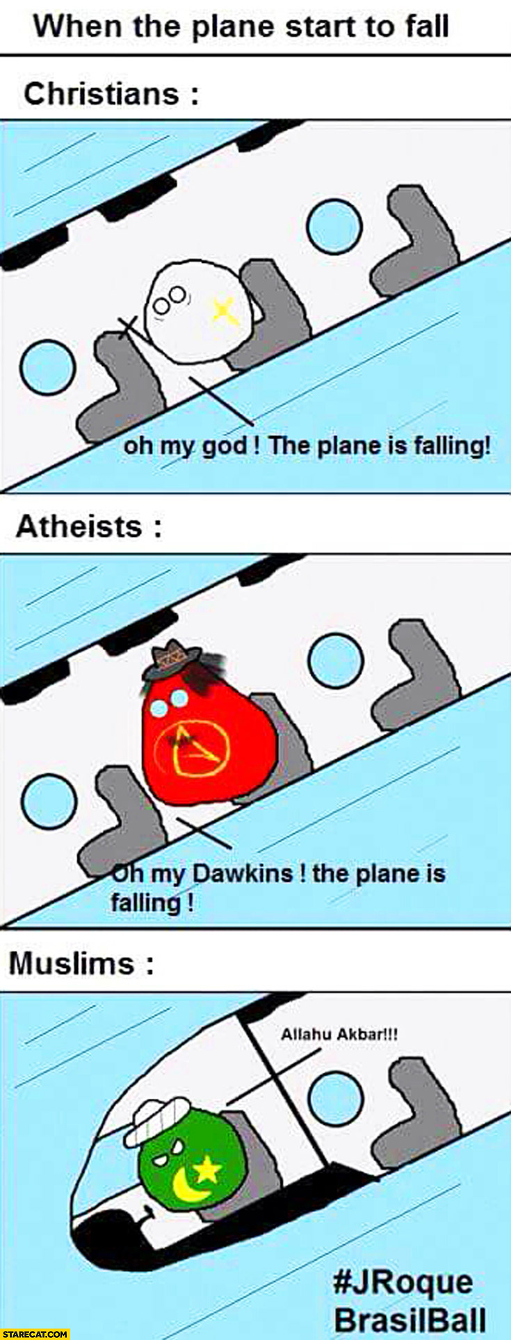 When plane starts to fall. Christians: oh my God, atheists: oh my Dawkins, Muslims: Allahu Akbar