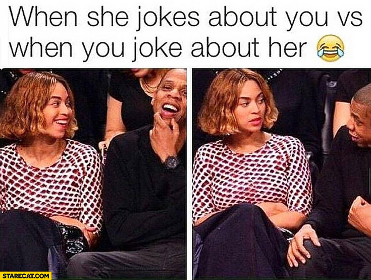 When she jokes about you vs when you joke about her Beyonce Jay-Z