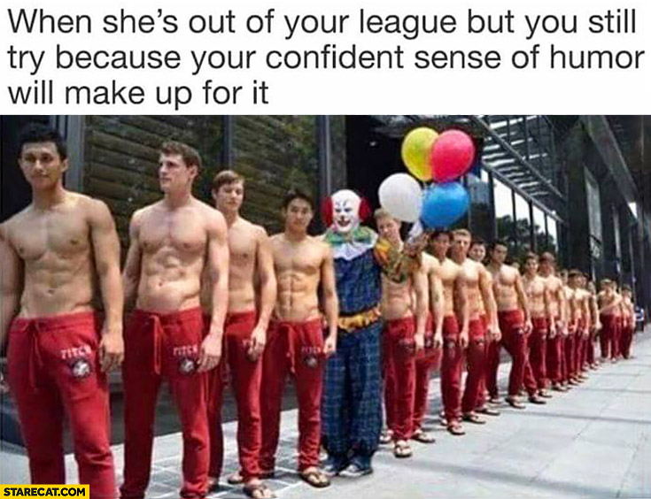 When she's out of your league but you still try because your confident sense of humor will make up for it. Man dressed as a clown