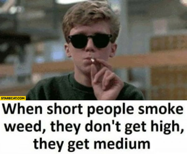 When short people smoke weed they don't get high, they get medium