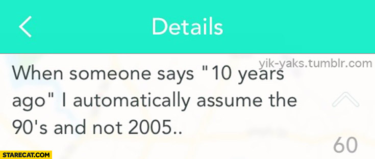 When someone says 10 years ago I automatically assume the 90's and not 2005