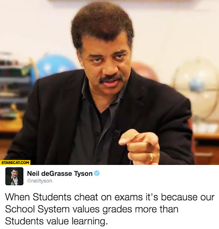 When students cheat on exams it's because our school system values grades more than students value learning. Neil Degrasse Tyson