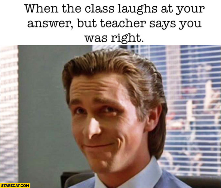 When the class laughs at your answer but teacher says you was right