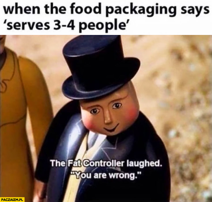 When the food packaging says serves 3-4 people the fat controller laughed you are wrong