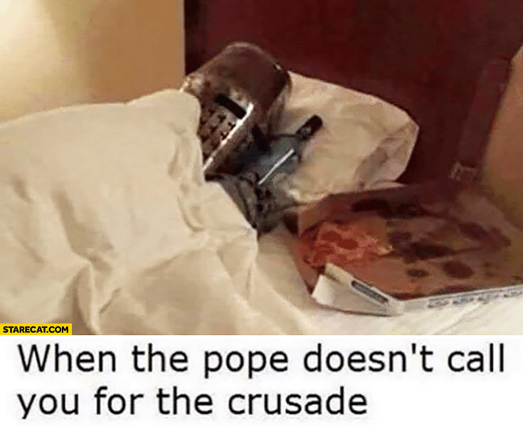 When the Pope doesn't call you for the crusade. Knight crusader in bed