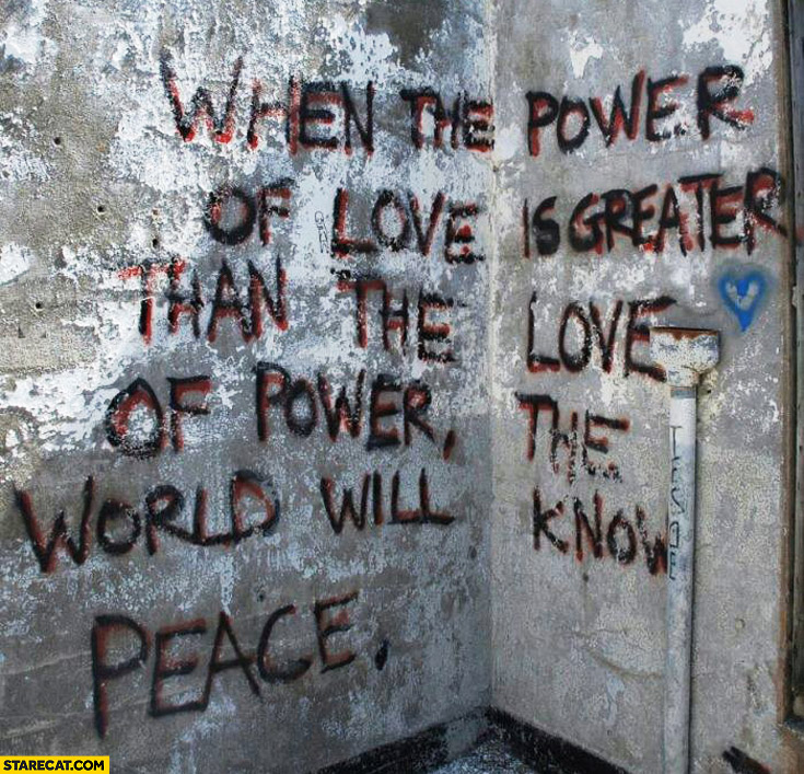 When the power of love is greater than the love of power the world will know peace
