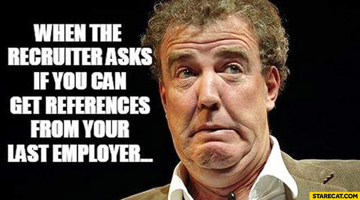 When the recruiter asks if you can get the references from your last employer Jeremy Clarkson
