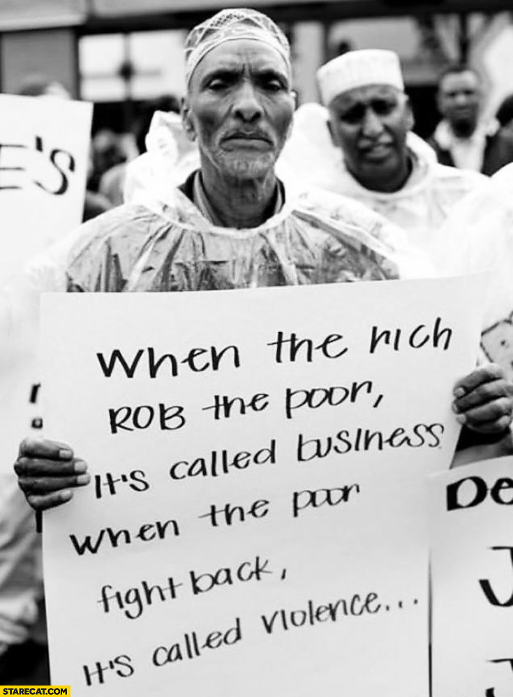 When the rich rob the poor it's called business when the poor fight back it's called violence