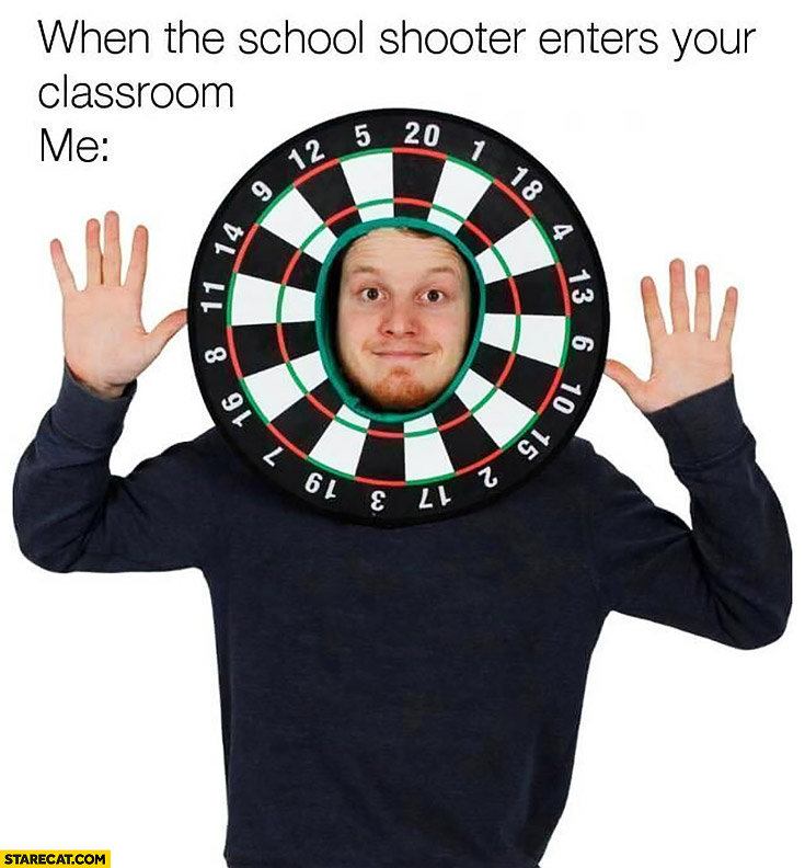 When the school shooter enters your classroom me wearing darts board on my head