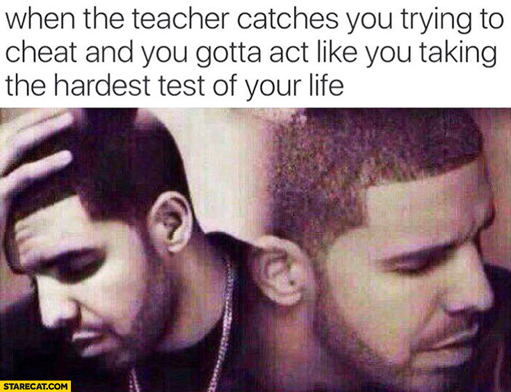When the teacher catches you trying to cheat and you gotta act like you taking the hardest test of your life Drake