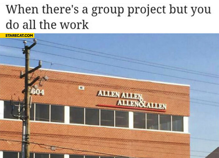 When there's a group project but you do all the work Allen Allen and Allen
