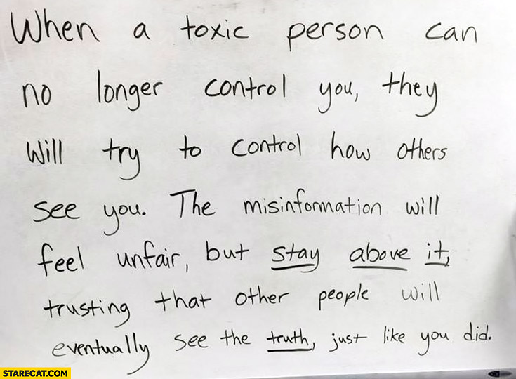 When toxic person can no longer control you they will try to control how others see you. The misinformation will feel unfair but stay above it, trusting that other people will eventually see the truth