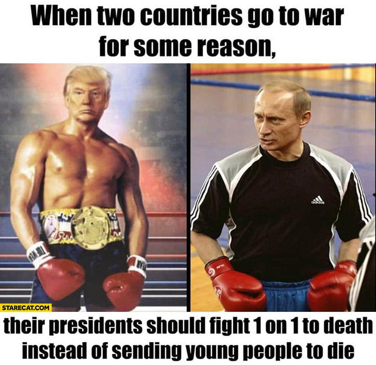 When two countries go to war their presidents should fight 1 on 1 to death instead of sending young people to die Trump Putin