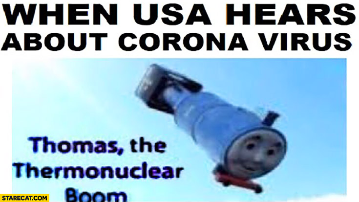 When USA hears about corona virus Thomas the thermonuclear boom train