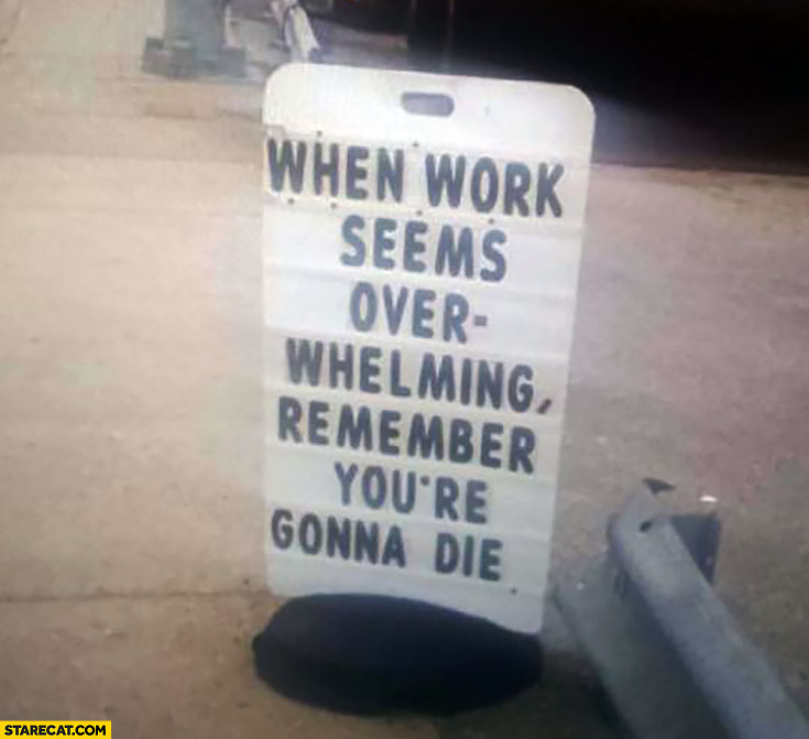 When work seems overhelming remember you're gonna die sign