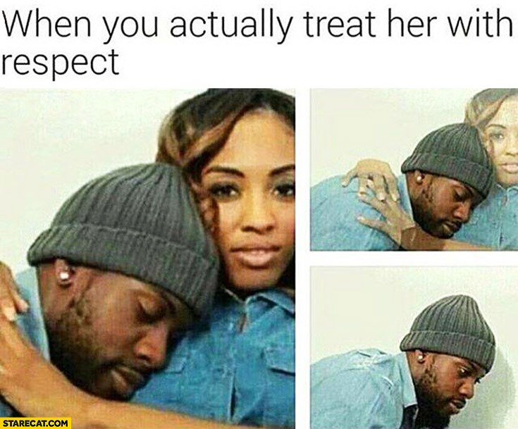 When you actually treat her with respect she disappears
