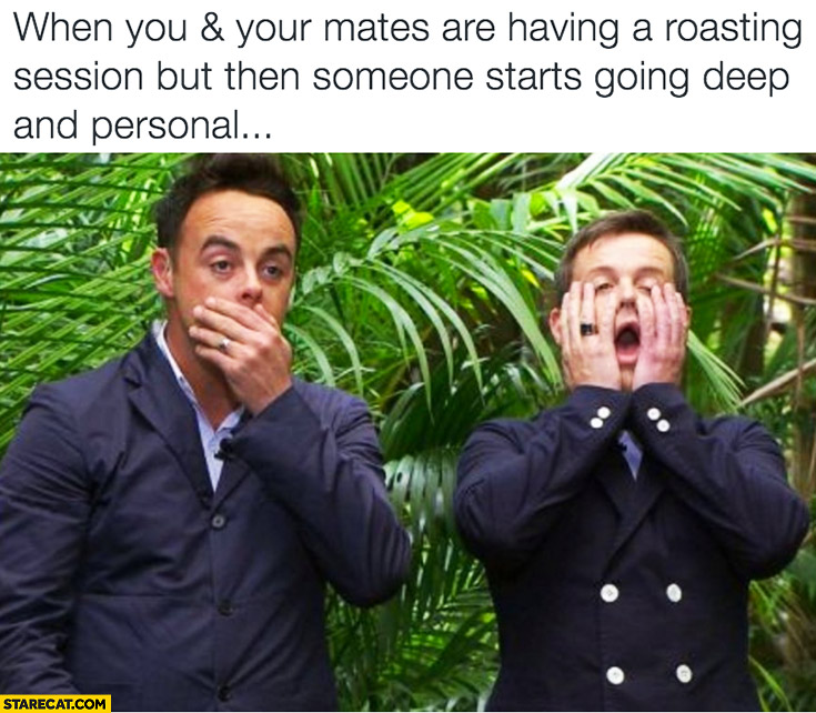 When you and your mates are having a roasting session but then someone starts going deep and personal