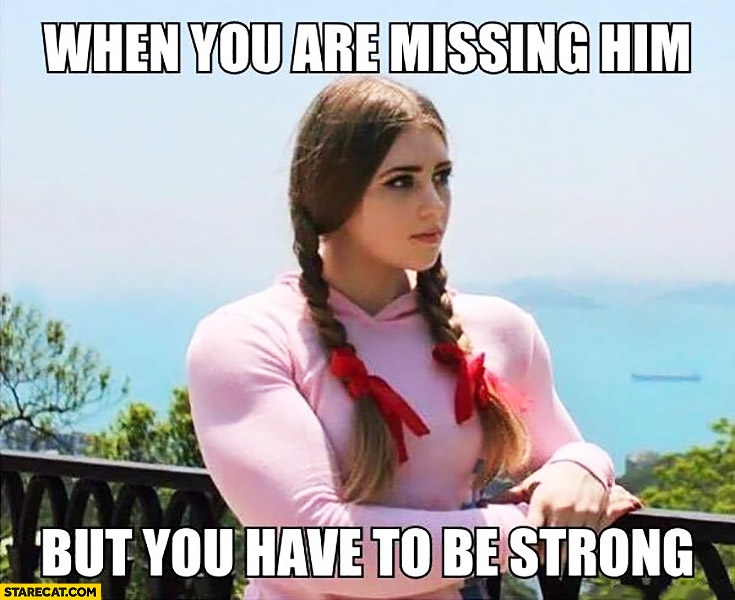 When you are missing him but you have to be strong muscular girl