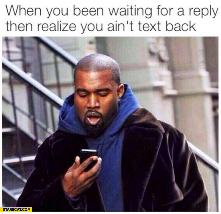 When you been waiting for a reply then realize you ain't text back Kanye