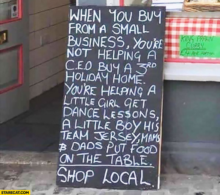 When you buy from a small business you're not helping a CEO buy a 3rd holiday home, you're helping little girl, little boy and dads put food on the table. Shop local