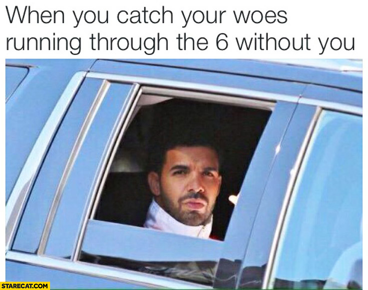 When you catch your woes running through the 6 without you Drake