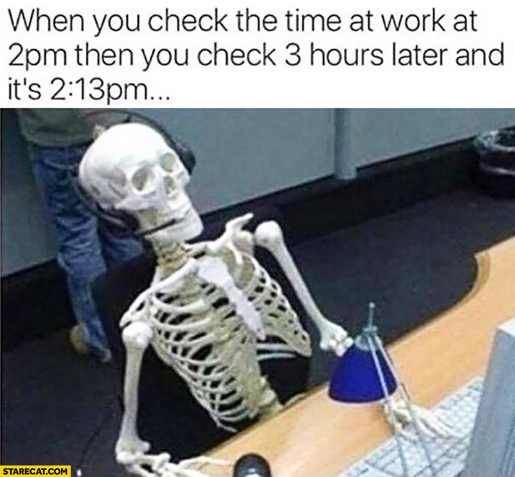 When you check the time at work at 2 PM then you check 3 hours later and it's 2:13 PM skeleton fail