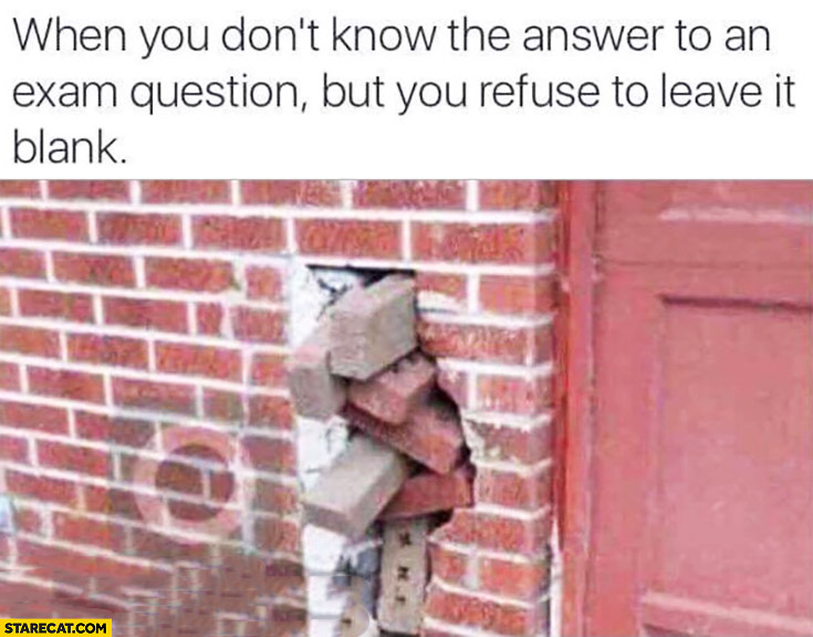 When you don't know the answer to an exam question but you refuse to leave it blank. Bricks won't fit hole in a wall