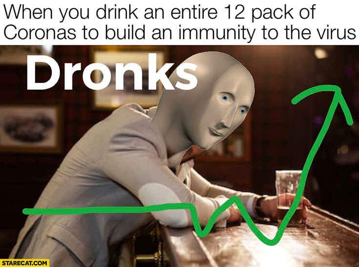 When you drink an entire 12 pack of Coronas to build an immunity to the virus dronks