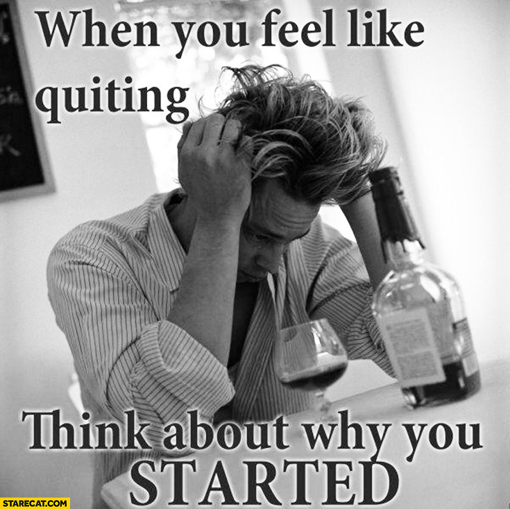 When you feel like quiting think about why you started. Alcohol quote